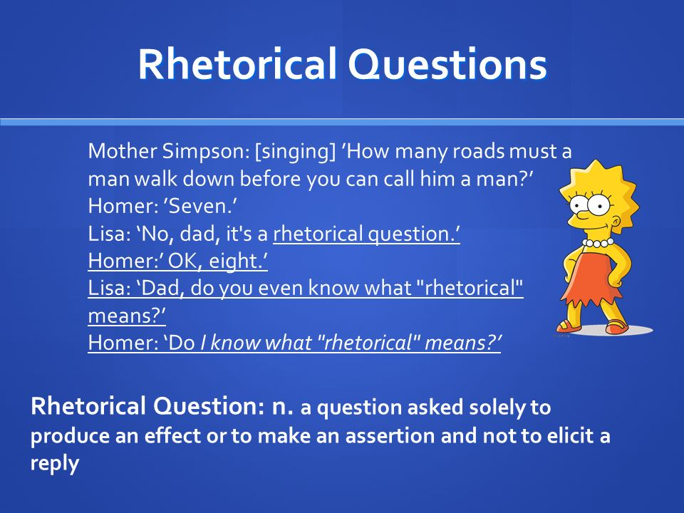 Rhetorical Questions Mother Simpson: [singing] 'How many roads must a man walk down before you can call him a man '